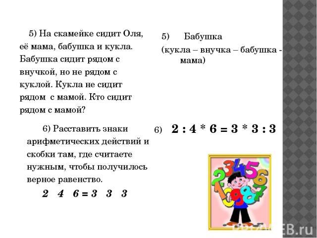 5) На скамейке сидит Оля, её мама, бабушка и кукла. Бабушка сидит рядом с внучкой, но не рядом с куклой. Кукла не сидит рядом с мамой. Кто сидит рядом с мамой? 5) Бабушка (кукла – внучка – бабушка - мама) 6) 2 : 4 * 6 = 3 * 3 : 3 6) Расставить знаки…