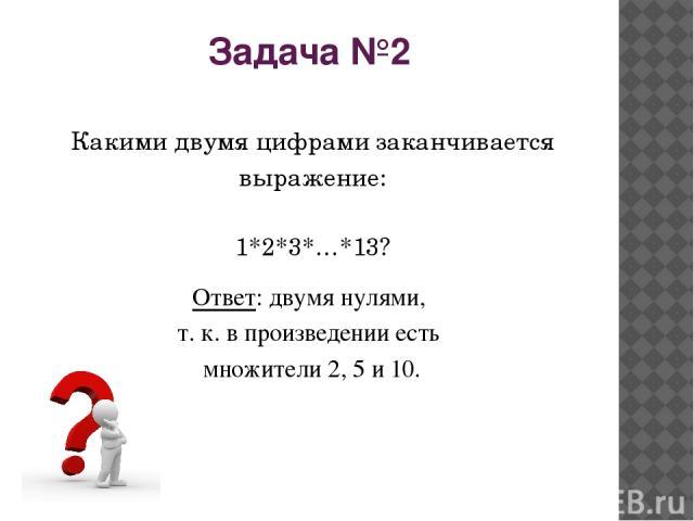Задача №2 Какими двумя цифрами заканчивается выражение: 1*2*3*…*13? Ответ: двумя нулями, т.к. в произведении есть множители 2, 5 и 10.