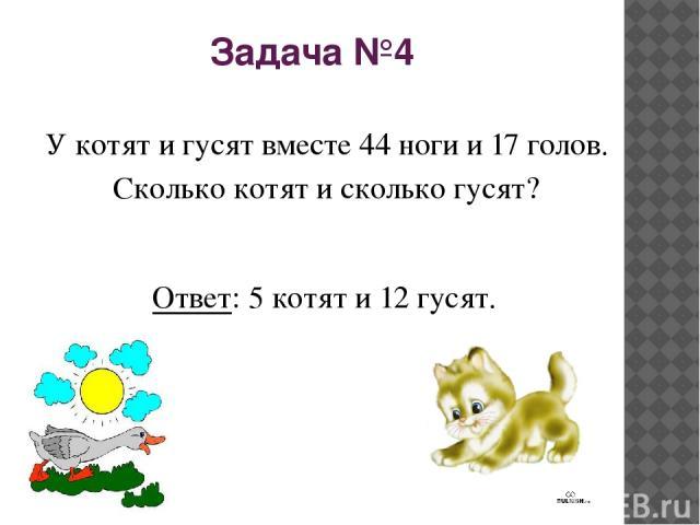 Задача №4 У котят и гусят вместе 44 ноги и 17 голов. Сколько котят и сколько гусят? Ответ: 5 котят и 12 гусят.