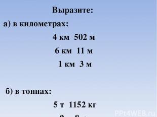 Выразите: а) в километрах: 4 км 502 м 6 км 11 м 1 км 3 м б) в тоннах: 5 т 1152 к