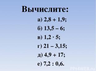 Вычислите: а) 2,8 + 1,9; б) 13,5 – 6; в) 1,2 ∙ 5; г) 21 – 3,15; д) 4,9 + 17; е)