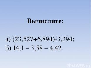 Вычислите: а) (23,527+6,894)-3,294; б) 14,1 – 3,58 – 4,42.