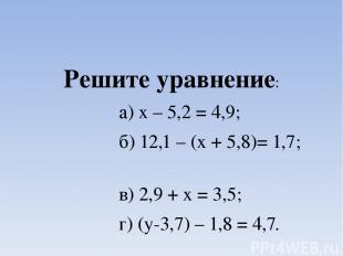 Решите уравнение: а) х – 5,2 = 4,9; б) 12,1 – (х + 5,8)= 1,7; в) 2,9 + х = 3,5;
