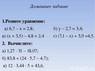 Домашнее задание  1.Решите уравнение: а) 6,7 – х = 2,8; б) у – 2,7 = 3,4; в) (х
