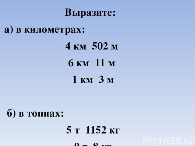 Выразите: а) в километрах: 4 км 502 м 6 км 11 м 1 км 3 м б) в тоннах: 5 т 1152 кг 9 т 8 кг 2 т 5 ц
