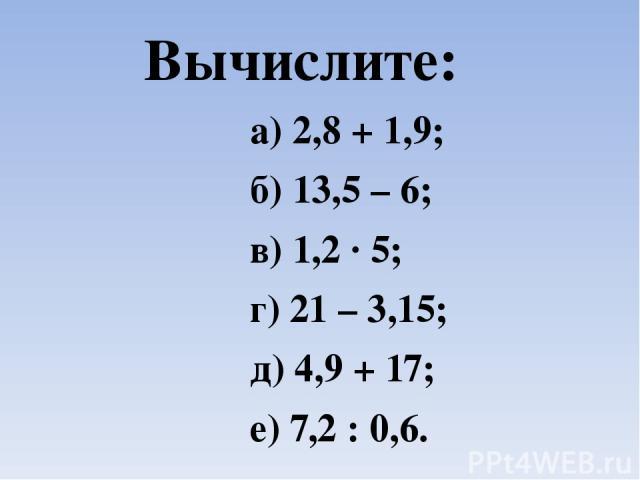 Вычислите: а) 2,8 + 1,9; б) 13,5 – 6; в) 1,2 ∙ 5; г) 21 – 3,15; д) 4,9 + 17; е) 7,2 : 0,6.