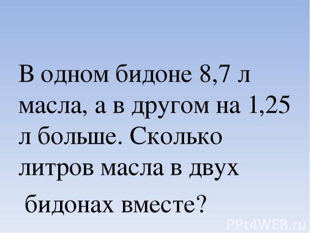 В одном бидоне 8,7 л масла, а в другом на 1,25 л больше. Сколько литров масла в двух бидонах вместе?