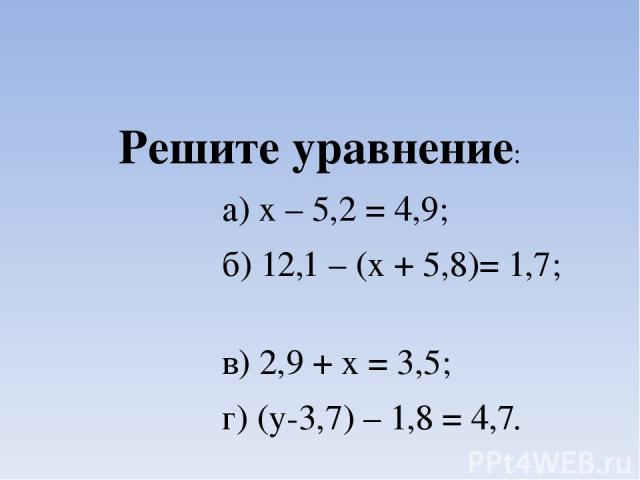 Решите уравнение: а) х – 5,2 = 4,9; б) 12,1 – (х + 5,8)= 1,7; в) 2,9 + х = 3,5; г) (у-3,7) – 1,8 = 4,7.