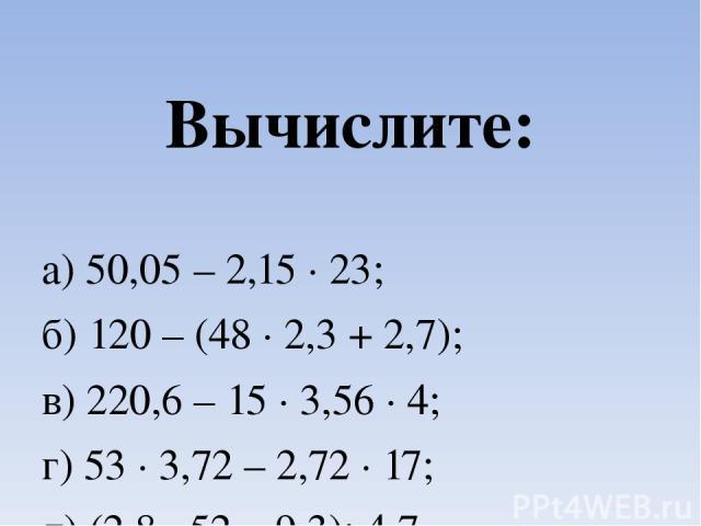 Вычислите: а) 50,05 – 2,15 ∙ 23; б) 120 – (48 ∙ 2,3 + 2,7); в) 220,6 – 15 ∙ 3,56 ∙ 4; г) 53 ∙ 3,72 – 2,72 ∙ 17; д) (2,8 ∙ 52 – 9,3): 4,7.