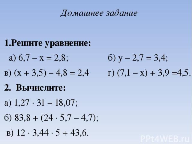 Домашнее задание  1.Решите уравнение: а) 6,7 – х = 2,8; б) у – 2,7 = 3,4; в) (х + 3,5) – 4,8 = 2,4 г) (7,1 – х) + 3,9 =4,5. 2. Вычислите: а) 1,27 ∙ 31 – 18,07; б) 83,8 + (24 ∙ 5,7 – 4,7); в) 12 ∙ 3,44 ∙ 5 + 43,6.