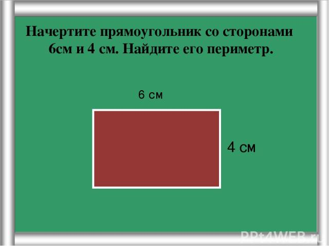 Начертите прямоугольник со сторонами 6см и 4 см. Найдите его периметр. 4 см 6 см