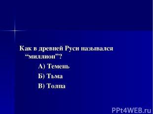 """Как в древней Руси назывался """"миллион""""? А) Темень Б) Тьма В) Толпа"""