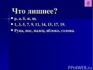 Что лишнее? р, а, б, ж, щ. 1, 3, 5, 7, 9, 11, 14, 15, 17, 19. Рука, нос, палец,