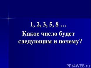 1, 2, 3, 5, 8 … Какое число будет следующим и почему?