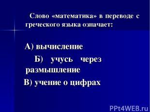 Слово «математика» в переводе с греческого языка означает: А) вычисление Б) учус