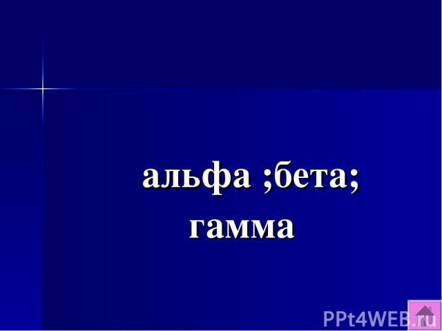 альфа ;бета; гамма