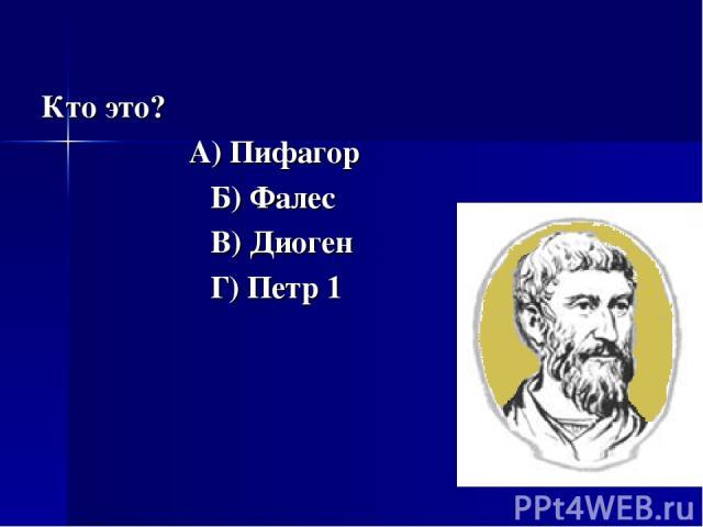 Кто это? А) Пифагор Б) Фалес В) Диоген Г) Петр 1