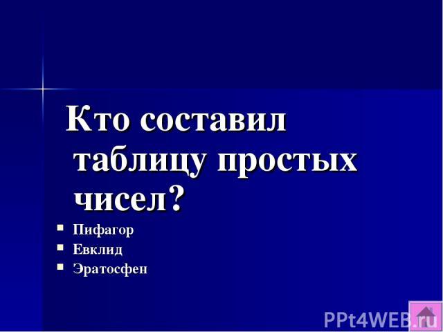 Кто составил таблицу простых чисел? Пифагор Евклид Эратосфен