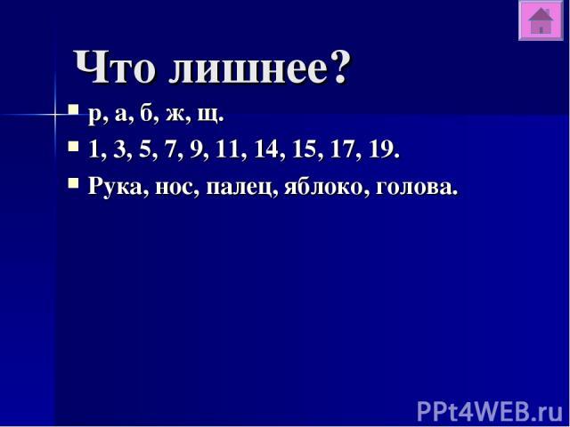 Что лишнее? р, а, б, ж, щ. 1, 3, 5, 7, 9, 11, 14, 15, 17, 19. Рука, нос, палец, яблоко, голова.