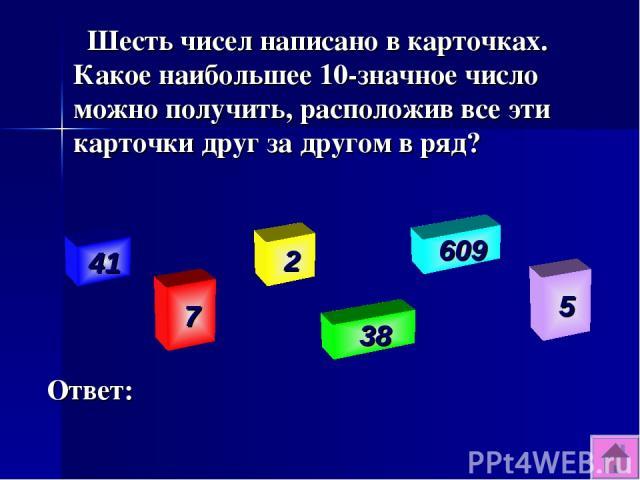 Шесть чисел написано в карточках. Какое наибольшее 10-значное число можно получить, расположив все эти карточки друг за другом в ряд? Ответ: 41 7 2 38 609 5