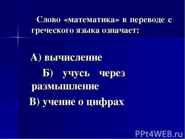 Слово «математика» в переводе с греческого языка означает: А) вычисление Б) учусь через размышление В) учение о цифрах