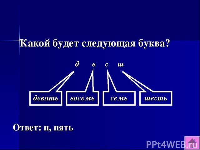 Какой будет следующая буква? Ответ: п, пять д в с ш девять восемь семь шесть