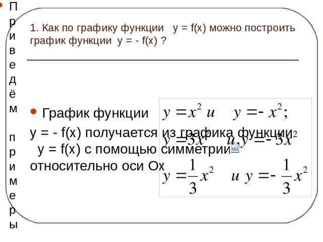 1. Как по графику функции y = f(x) можно построить график функции y = - f(x) ? График функции y = - f(x) получается из графика функции y = f(x) с помощью симметрии относительно оси Ох Приведём примеры графиков