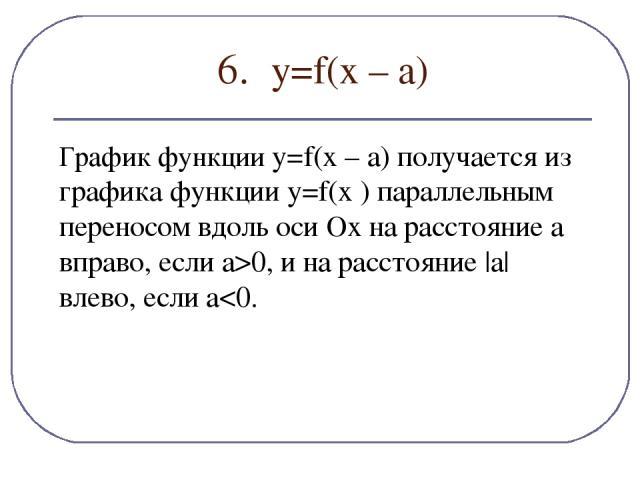 6. y=f(х – а) График функции y=f(x – a) получается из графика функции y=f(x ) параллельным переносом вдоль оси Ох на расстояние a вправо, если a>0, и на расстояние |a| влево, если a