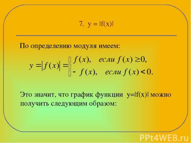 7. y = |f(x)| По определению модуля имеем: Это значит, что график функции y=|f(x)| можно получить следующим образом:
