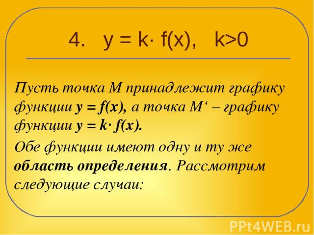 4. y = k· f(x), k>0 Пусть точка М принадлежит графику функции y = f(x), а точка М' – графику функции y = k· f(x). Обе функции имеют одну и ту же область определения. Рассмотрим следующие случаи: