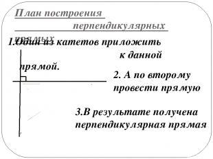 План построения перпендикулярных прямых 1.Один из катетов приложить к данной пря