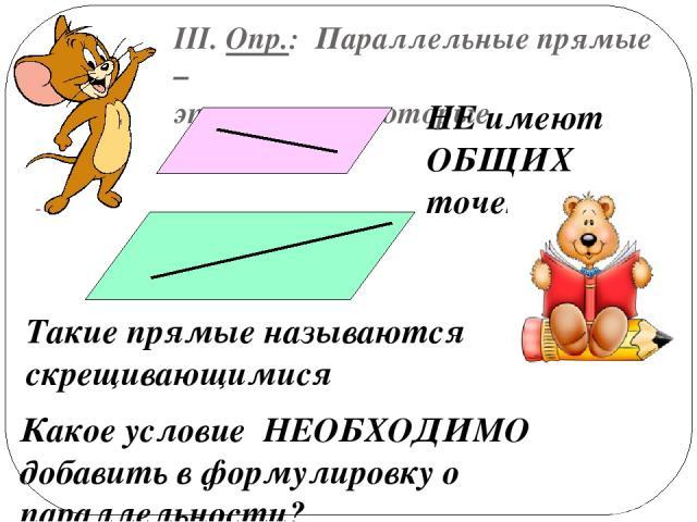 III. Опр.: Параллельные прямые – это прямые, которые НЕ имеют ОБЩИХ точек Такие прямые называются скрещивающимися Какое условие НЕОБХОДИМО добавить в формулировку о параллельности?