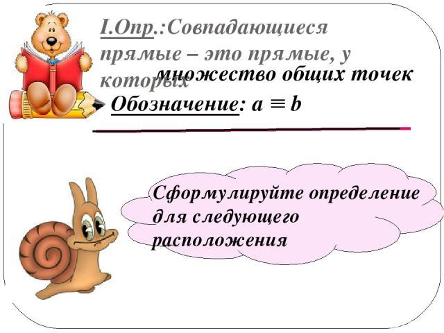множество общих точек I.Опр.:Совпадающиеся прямые – это прямые, у которых Обозначение: а b Сформулируйте определение для следующего расположения