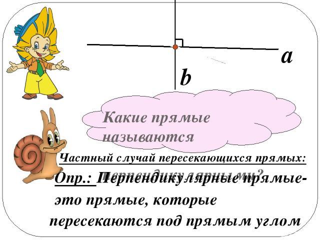 Какие прямые называются перпендикулярными? Частный случай пересекающихся прямых: Опр.: Перпендикулярные прямые- это прямые, которые пересекаются под прямым углом a b