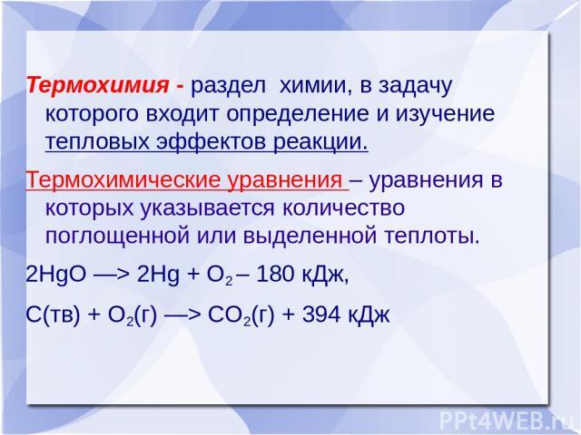 Термохимия - раздел химии, в задачу которого входит определение и изучение тепловых эффектов реакции. Термохимические уравнения – уравнения в которых указывается количество поглощенной или выделенной теплоты. 2HgO —> 2Hg + O2 – 180 кДж, С(тв) + O2…