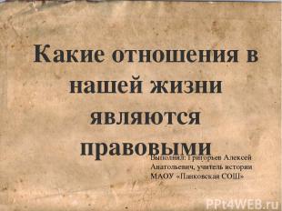 Какие отношения в нашей жизни являются правовыми Выполнил: Григорьев Алексей Ана