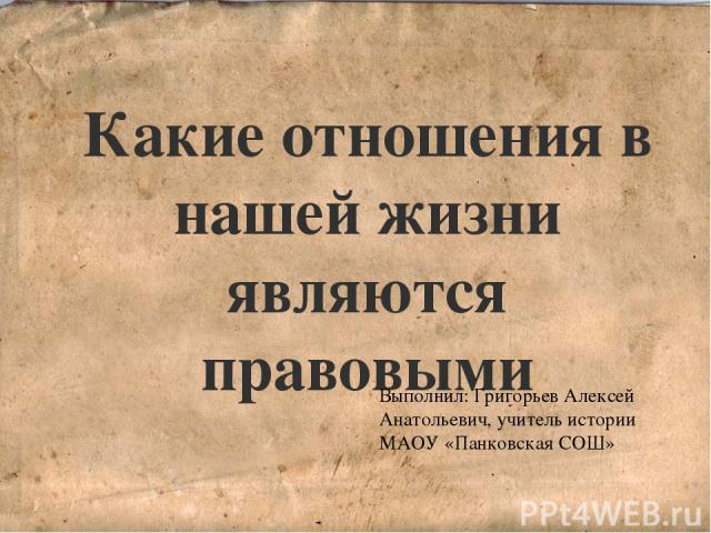 Какие отношения в нашей жизни являются правовыми Выполнил: Григорьев Алексей Анатольевич, учитель истории МАОУ «Панковская СОШ»