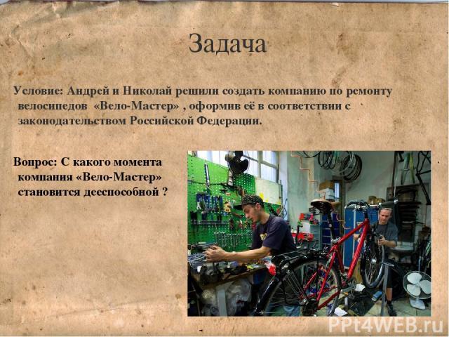 Задача Условие: Андрей и Николай решили создать компанию по ремонту велосипедов «Вело-Мастер» , оформив её в соответствии с законодательством Российской Федерации. Вопрос: С какого момента компания «Вело-Мастер» становится дееспособной ?