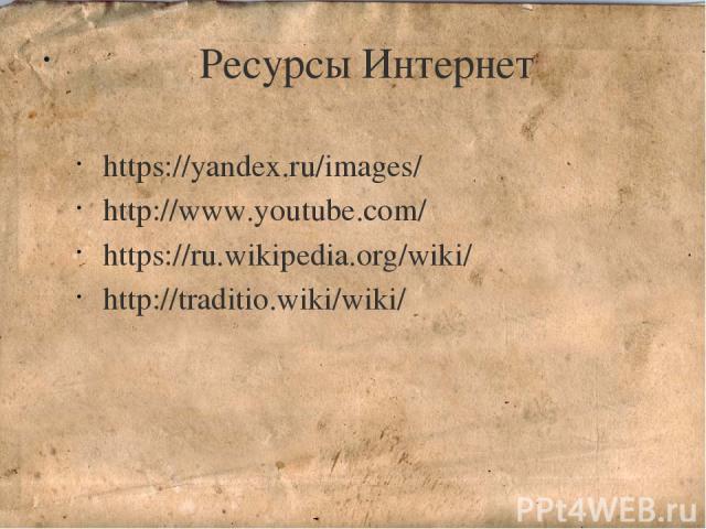 Ресурсы Интернет https://yandex.ru/images/ http://www.youtube.com/ https://ru.wikipedia.org/wiki/ http://traditio.wiki/wiki/