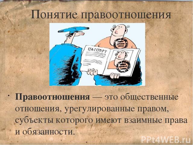 Понятие правоотношения Правоотношения — это общественные отношения, урегулированные правом, субъекты которого имеют взаимные права и обязанности.