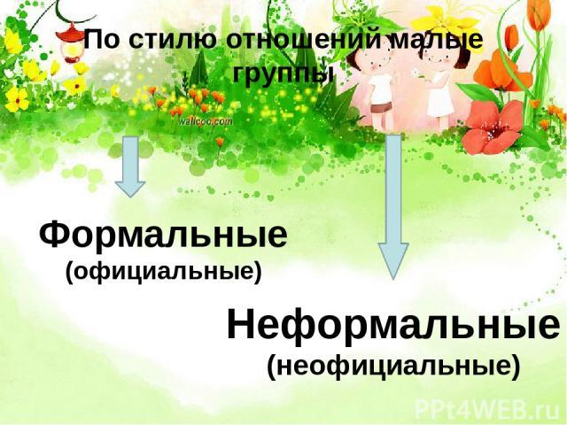 По стилю отношений малые группы Формальные (официальные) Неформальные (неофициальные)