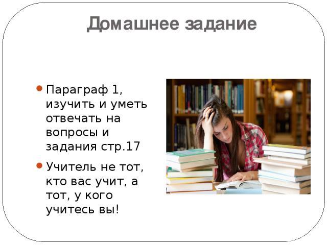 Домашнее задание Параграф 1, изучить и уметь отвечать на вопросы и задания стр.17 Учитель не тот, кто вас учит, а тот, у кого учитесь вы!