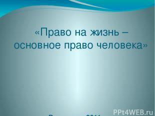 «Право на жизнь – основное право человека» Волгоград 2011 г.