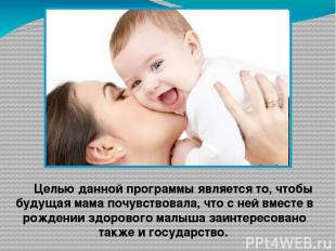 Целью данной программы является то, чтобы будущая мама почувствовала, что с ней