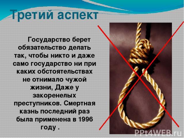 Третий аспект Государство берет обязательство делать так, чтобы никто и даже само государство ни при каких обстоятельствах не отнимало чужой жизни, Даже у закоренелых преступников. Смертная казнь последний раз была применена в 1996 году .
