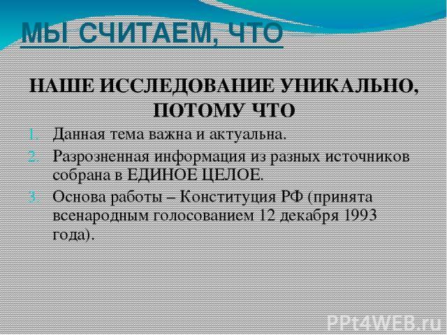 МЫ СЧИТАЕМ, ЧТО НАШЕ ИССЛЕДОВАНИЕ УНИКАЛЬНО, ПОТОМУ ЧТО Данная тема важна и актуальна. Разрозненная информация из разных источников собрана в ЕДИНОЕ ЦЕЛОЕ. Основа работы – Конституция РФ (принята всенародным голосованием 12 декабря 1993 года).