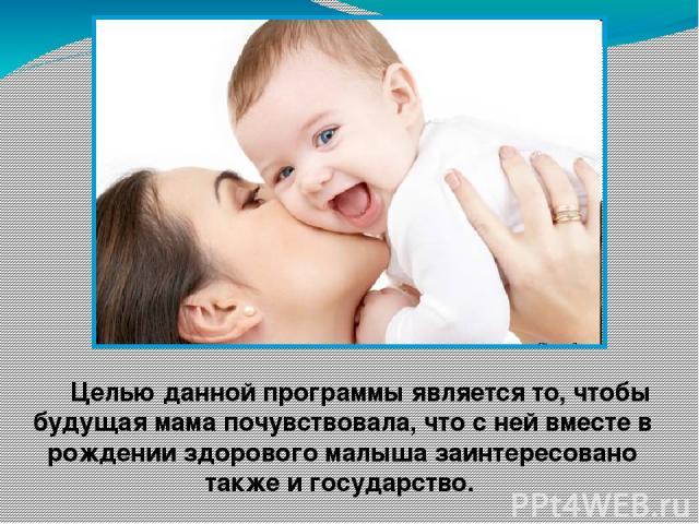 Целью данной программы является то, чтобы будущая мама почувствовала, что с ней вместе в рождении здорового малыша заинтересовано также и государство.