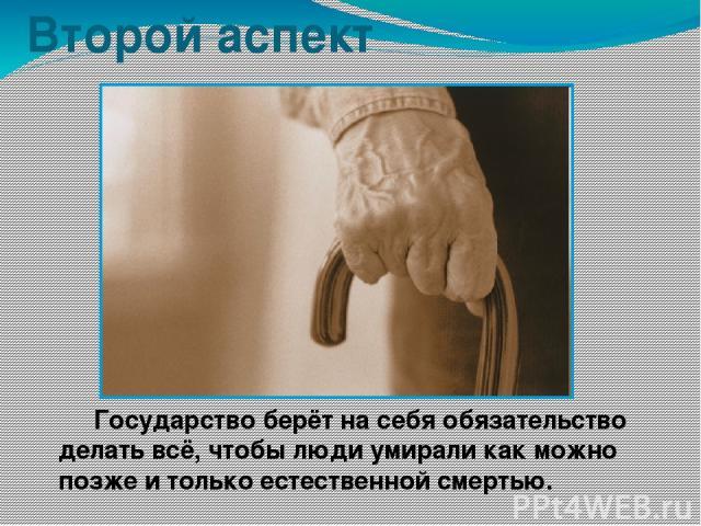 Второй аспект Государство берёт на себя обязательство делать всё, чтобы люди умирали как можно позже и только естественной смертью.