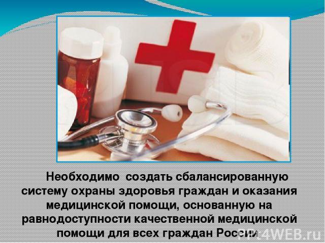 Необходимо создать сбалансированную систему охраны здоровья граждан и оказания медицинской помощи, основанную на равнодоступности качественной медицинской помощи для всех граждан России