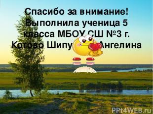 Спасибо за внимание! Выполнила ученица 5 класса МБОУ СШ №3 г. Котово Шипулина Ан
